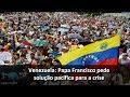 Venezuela: apelo do Papa em prol de solução pacífica para a crise