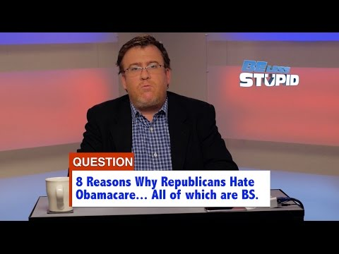 Be Less Stupid: Episode #27 - 8 Reasons Why Republicans Hate Obamacare. 7 Are BS.