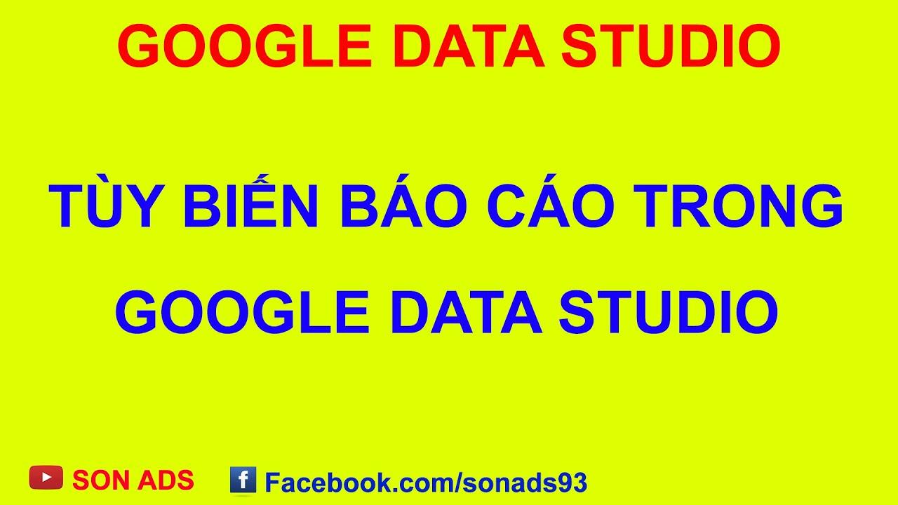 Tùy Biến Báo Cáo Trong Google Data Studio/ Custom Google Data Studio Report