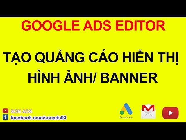[SON ADS] Setup Quảng Cáo Hiển Thị Hình Ảnh Bằng Google Ads Editor 2020