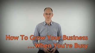 How To Grow Your Business When You're Busy - Web Design Tips