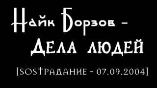 Найк Борзов– Дела людей [SOSТРАДАНИЕ - 07.09.2004]