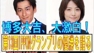 博多大吉先生が赤絵珠緒アナに第13回IPPONグランプリ優勝のあれこれを語...