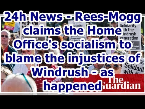 24h News - Rees-Mogg claims the Home Office's socialism to blame the injustices of Windrush - as ...