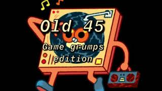 Old 45; game grumps full song