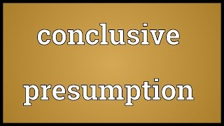 Conclusive presumption Meaning