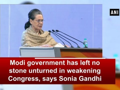 Modi government has left no stone unturned in weakening Congress, says Sonia Gandhi - ANI News