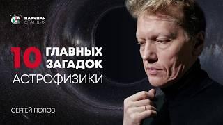 10 главных загадок Астрофизики. Сергей Попов