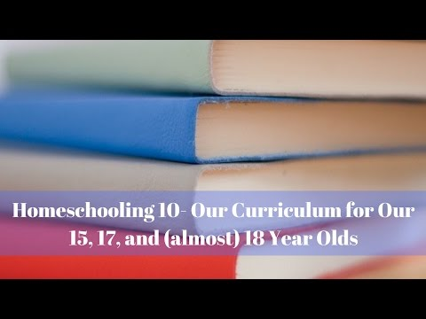 Homeschooling 10- Our Curriculum for Our 15, 17, and (almost) 18 Year Olds