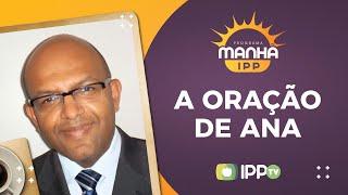 Oração de Ana | Manhã IPP | Dario Cardoso| IPP TV