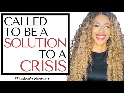 GOD IS CALLING YOU TO BE A SOLUTION TO A CRISIS - Wisdom Wednesdays