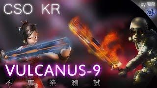 CSO KR VULCANUS-9 not professional test. by Darkness Dragon 武器簡介(韓服官網資料)(Google翻譯) 這其中VULCANUS零部件系統由宙斯盾實驗室開發應用。