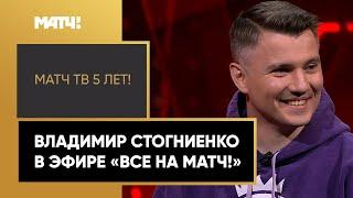 Владимир Стогниенко поздравляет Матч ТВ с 5 летием в эфире Все на Матч
