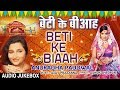 बेटी के बीआह beti ke biaah anuradha paudwal bhojpuri vivah geet audio songs jukebox