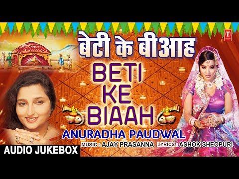 बेटी के बीआह | BETI KE BIAAH | ANURADHA PAUDWAL - BHOJPURI VIVAH GEET AUDIO SONGS JUKEBOX