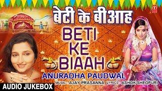 बेटी के बीआह | BETI KE BIAAH | अनुराधा पौडवाल - भोजपुरी विवाह गीत ऑडियो गीत JUKEBOX