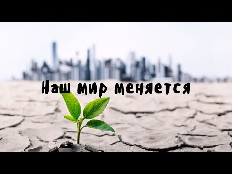Видео: Наш мир меняется