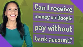Can I receive money on Google pay without bank account?
