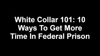 10 Ways To Get More Time In Federal Prison :White Collar 101