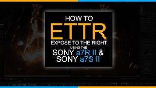 how to ettr expose to the right using the sony a7rii and sony a7sii