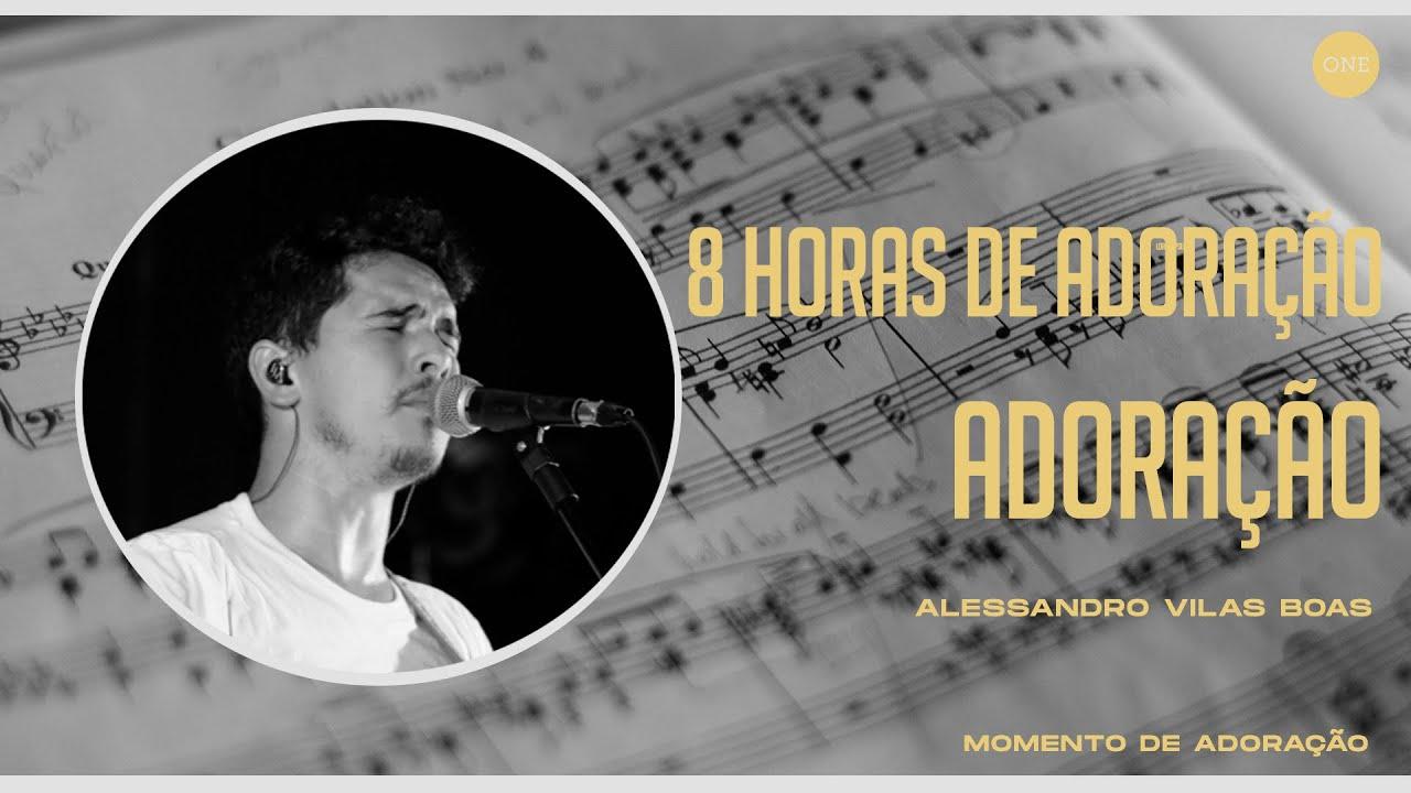 8 HORAS DE ADORAÇÃO - ÚLTIMA SESSÃO - ALESSANDRO VILAS BOAS
