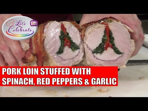 Pork Loin Stuffed With Spinach, Red Peppers And Garlic - Let's Celebrate TV