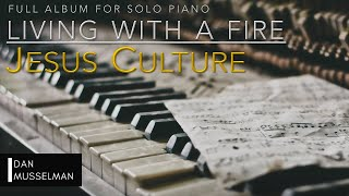 LIVING WITH A FIRE - Full Album for Solo Piano - Jesus Culture
