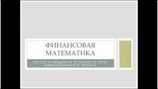 Финансовая математика, часть 12. Чистая приведенная стоимость инвестиционных проектов (NPV)