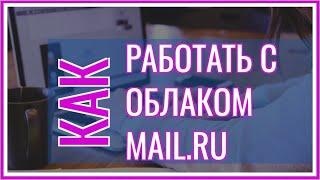 Как Пользоваться Облаком Mail ru Инструкция | Работа с Документами в Облаке