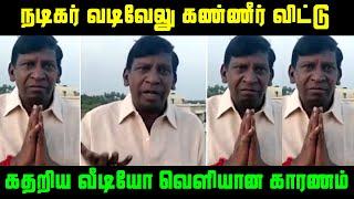 சற்றுமுன் நடிகர் வடிவேலு கண்ணீர் விட்டு கதறிய வீடியோ வெளியான காரணம் | Actor Vadivelu Crying Video