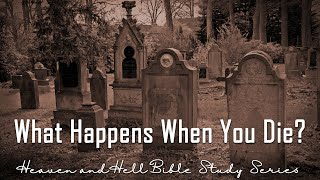 What Happens When You Die? - Heaven & Hell Bible Study Series