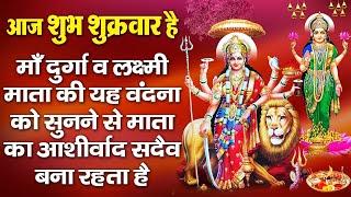 आज शुभ शुक्रवार है-माँ दुर्गा व लक्ष्मी माता की वंदना को सुनने से माता का आशीर्वाद सदैव बना रहता है