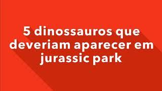 5 dinossauros que deveriam estar em jurassic park