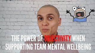 The power of objectivity when supporting team mental wellbeing