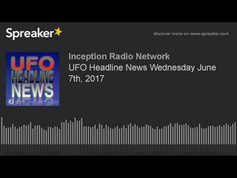 UFO Headline News Wednesday June 7th, 2017