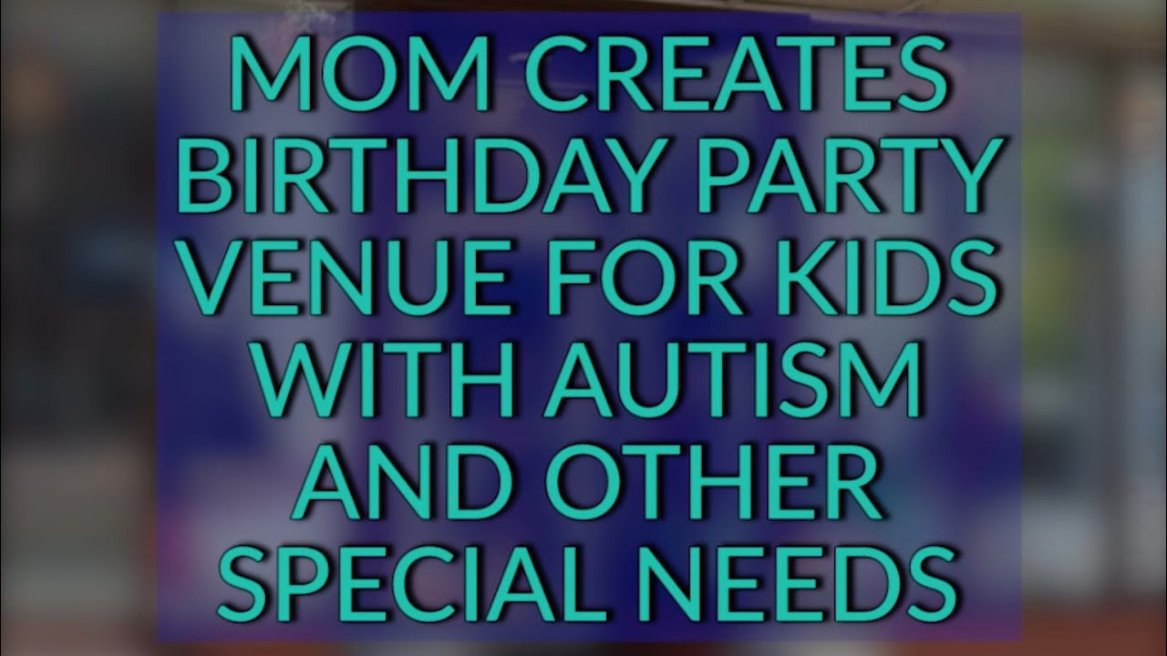 Mom Creates Inclusive Birthday Party Venue for Children With Autism and  Other Special Needs