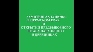 О  митингах 12 июня в Пермском крае и открытии предвыборного штаба Навального в Березниках