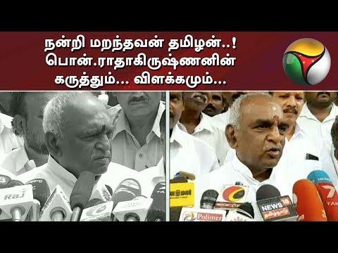 நன்றி மறந்தவன் தமிழன்..! பொன்.ராதாகிருஷ்ணனின் கருத்தும்... விளக்கமும்... | Pon Radhakrishnan  Puthiya thalaimurai Live news Streaming for Latest News , all the current affairs of Tamil Nadu and India politics News in Tamil, National News Live, Headline News Live, Breaking News Live, Kollywood Cinema News,Tamil news Live, Sports News in Tamil, Business News in Tamil & tamil viral videos and much more news in Tamil. Tamil news, Movie News in tamil , Sports News in Tamil, Business News in Tamil & News in Tamil, Tamil videos, art culture and much more only on Puthiya Thalaimurai TV   Connect with Puthiya Thalaimurai TV Online:  SUBSCRIBE to get the latest Tamil news updates: http://bit.ly/2vkVhg3  Nerpada Pesu: http://bit.ly/2vk69ef  Agni Parichai: http://bit.ly/2v9CB3E  Puthu Puthu Arthangal:http://bit.ly/2xnqO2k  Visit Puthiya Thalaimurai TV WEBSITE: http://puthiyathalaimurai.tv/  Like Puthiya Thalaimurai TV on FACEBOOK: https://www.facebook.com/PutiyaTalaimuraimagazine  Follow Puthiya Thalaimurai TV TWITTER: https://twitter.com/PTTVOnlineNews  WATCH Puthiya Thalaimurai Live TV in ANDROID /IPHONE/ROKU/AMAZON FIRE TV  Puthiyathalaimurai Itunes: http://apple.co/1DzjItC Puthiyathalaimurai Android: http://bit.ly/1IlORPC Roku Device app for Smart tv: http://tinyurl.com/j2oz242 Amazon Fire Tv:     http://tinyurl.com/jq5txpv  About Puthiya Thalaimurai TV   Puthiya Thalaimurai TV (Tamil: புதிய தலைமுறை டிவி)is a 24x7 live news channel in Tamil launched on August 24, 2011.Due to its independent editorial stance it became extremely popular in India and abroad within days of its launch and continues to remain so till date.The channel looks at issues through the eyes of the common man and serves as a platform that airs people's views.The editorial policy is built on strong ethics and fair reporting methods that does not favour or oppose any individual, ideology, group, government, organisation or sponsor.The channel's primary aim is taking unbiased and accurate information to the 