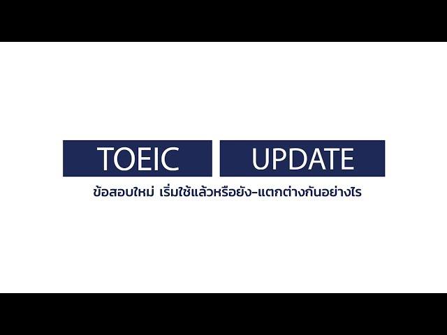 TOEIC Update - ข้อสอบใหม่ เริ่มใช้แล้วหรือยัง-แตกต่างกันอย่างไร