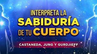 Interpreta la Sabiduria de Tu Cuerpo - Castaneda, Jung y Gurdjieff
