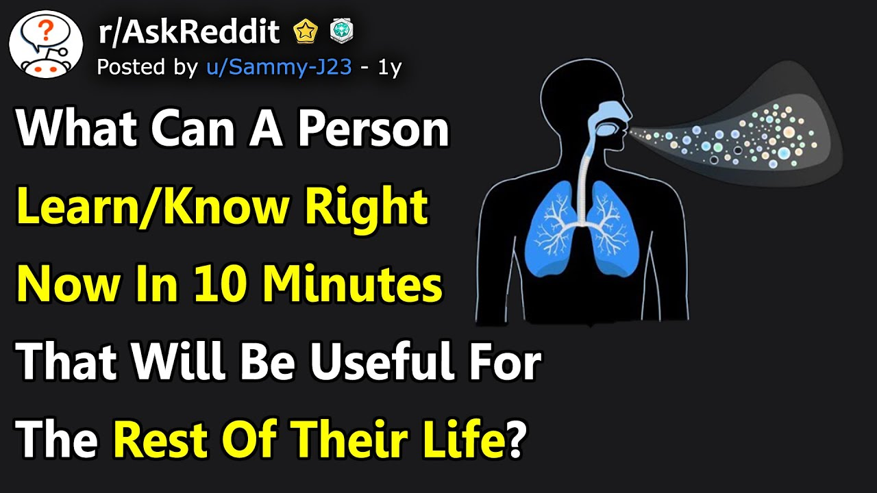 What Can A Person Learn/Know Right Now In 10 Minutes That Will Be Useful The Rest Of.. (r/AskReddit)
