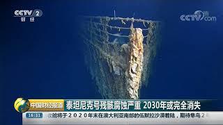 [中国财经报道]泰坦尼克号残骸腐蚀严重 2030年或完全消失| CCTV财经