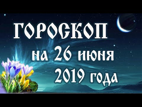 Гороскоп на сегодня 26 июня 2019 года 🌛 Астрологический прогноз каждому знаку зодиака