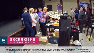 Полицейские прервали «Кулинарное шоу» с чудо-кастрюлями // СЕВЕРНАЯ НЕДЕЛЯ VDVSN.RU