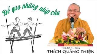 Để Qua Những Nhịp Cầu ( Hay & Vui lắm ) - Thầy Thích Quảng Thiện