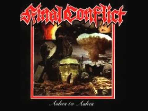 FINAL CONFLICT - Ashes To Ashes (FULL ALBUM) 1987: 0. Central America 0:00 1. Apocalypse Now 1:37 2. One Answer 3:17 3. Private War 4:47 4. Crucifixion 6:56 5. Abolish Police 9:05 6. Shattered Mirror 11:47 7. Burial Service 14:27 8. What Kind of Future 16:39 9. Constant Fear 18:06 10. Political Glory 21:06 11. Central America 22:57 12. Outcasts 24:34 13. Selfrighteous Pigs26:05 14. The Last Sunrise 28:52 15. Guns Forever 31:17 16. Self Pity 33:03 17. Death Is Certain 34:48 18. More Beer 38:24 19. Resist 39:19 20. You Never Were 40:33