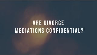 ARE DIVORCE MEDIATIONS CONFIDENTIAL?