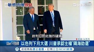 川普承認以色列握戈蘭高地主權 為以國下月大選助威?|記者 林芳穎|【國際局勢。先知道】20190323|三立iNEWS