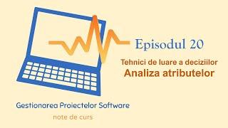 Gestionarea Proiectelor Software | S1E20 | Analiza Atributelor (Tehnici de luare a deciziilor)