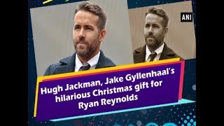 Hugh Jackman, Jake Gyllenhaal's hilarious Christmas gift for Ryan Reynolds